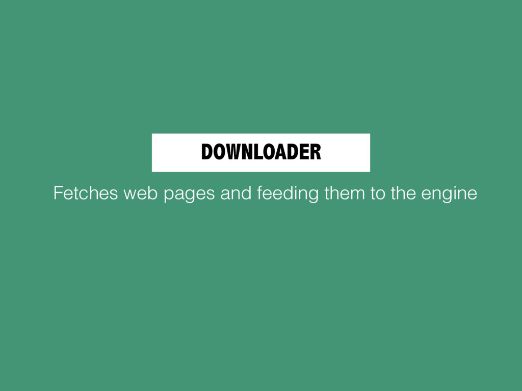 DOWNLOADER Fetches web pages and feeding them t...