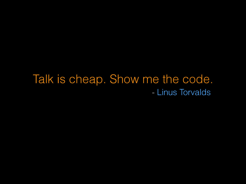 Talk is cheap. Show me the code. - Linus Torval...