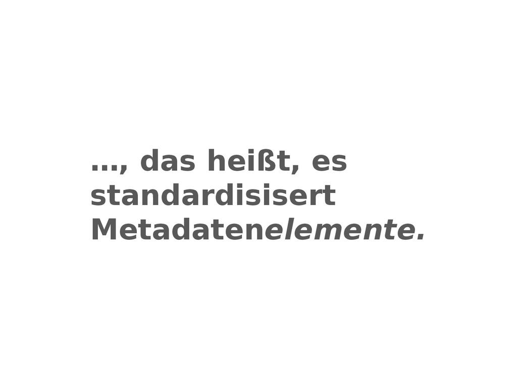…, das heißt, es standardisisert Metadateneleme...