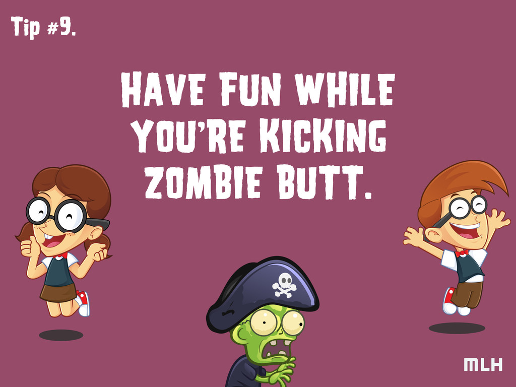 Tip #9. HAVE FUN WHILE ZOMBIE BUTT. YOU'RE KICK...