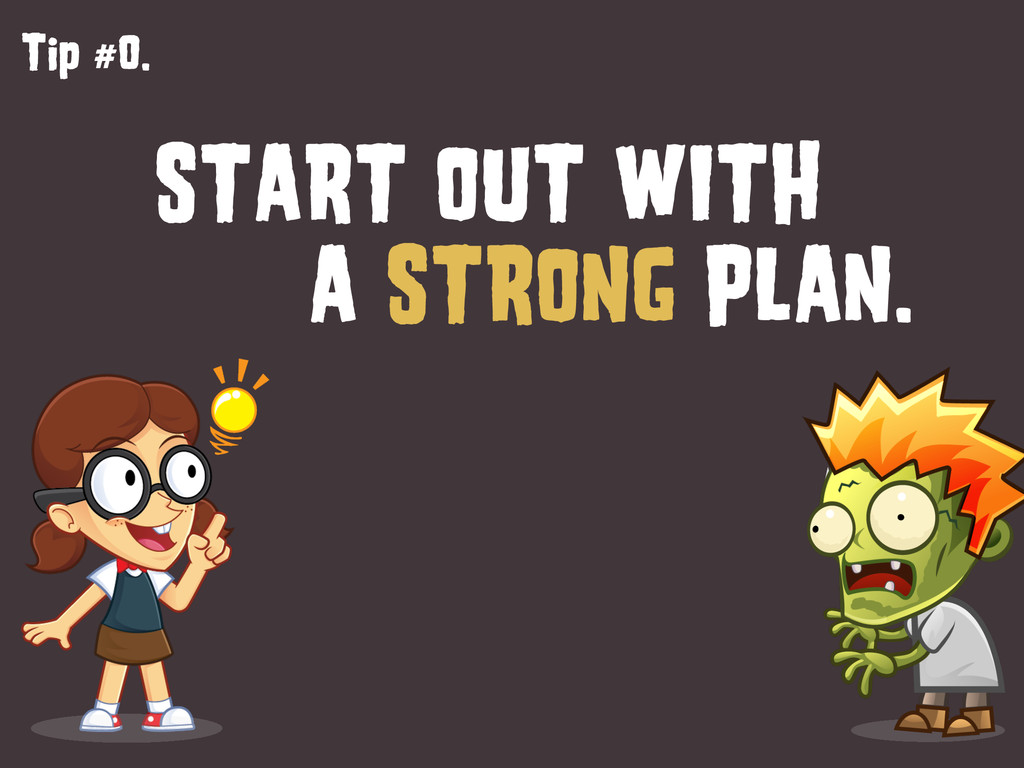 Tip #0. START OUT WITH A STRONG PLAN.