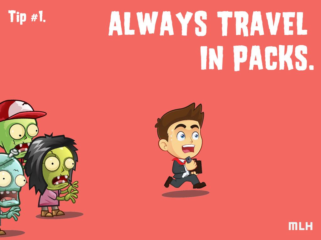 Tip #1. ALWAYS TRAVEL IN PACKS.