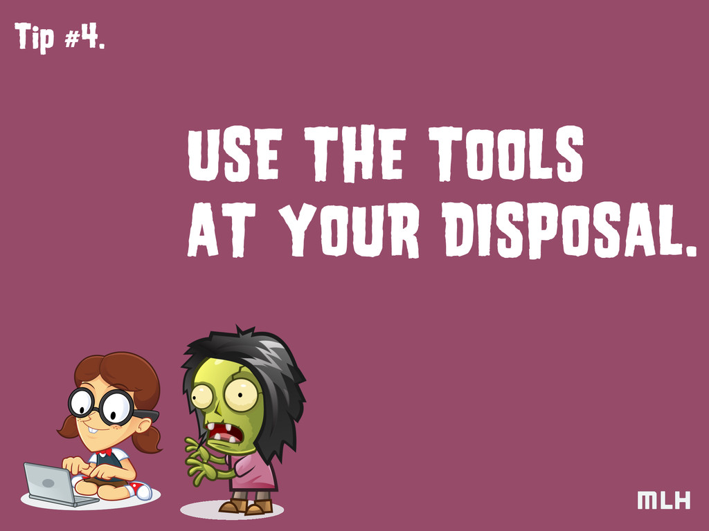 Tip #4. USE THE TOOLS AT YOUR DISPOSAL.