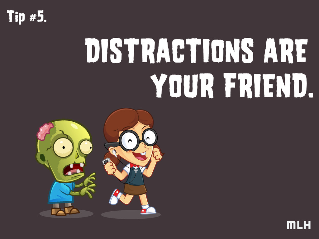 Tip #5. DISTRACTIONS ARE YOUR FRIEND.