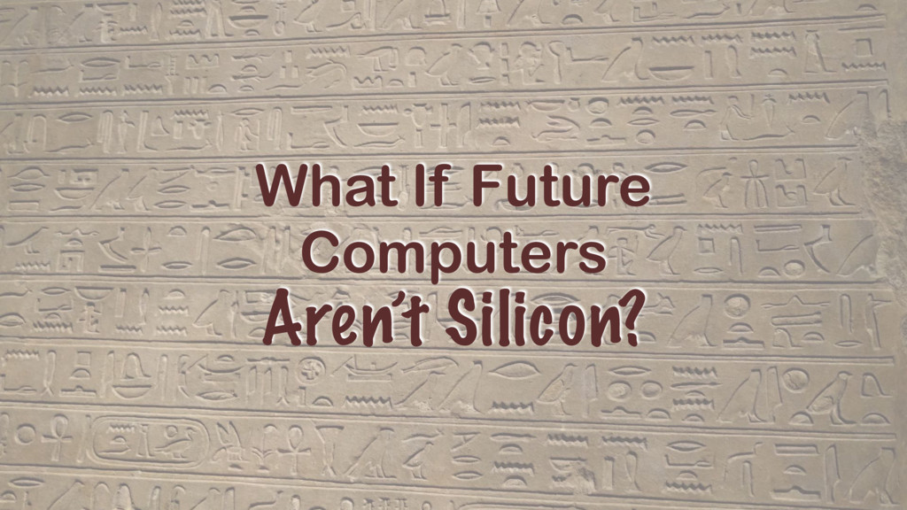 What If Future Computers Aren't Silicon?