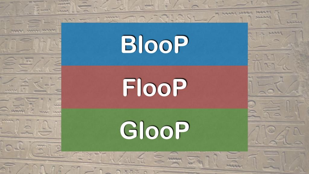 BlooP FlooP GlooP