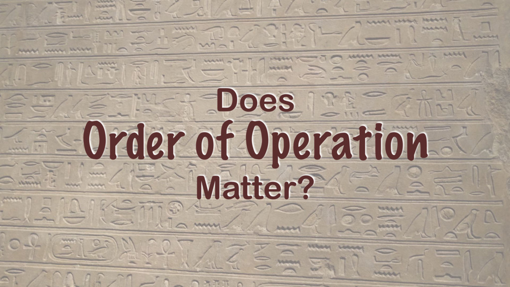 Does Order of Operation Matter?