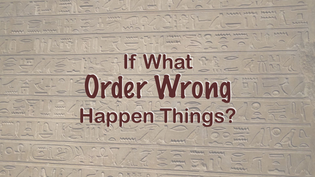 If What Order Wrong Happen Things?