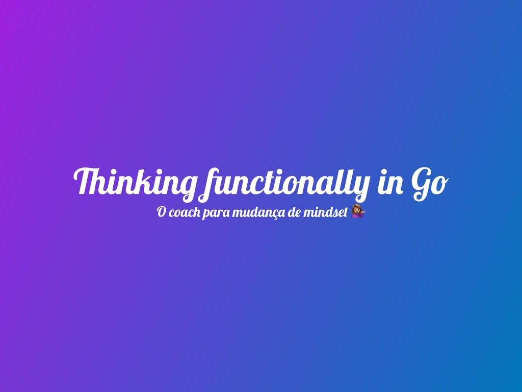Thinking functionally in Go O coach para mudanç...