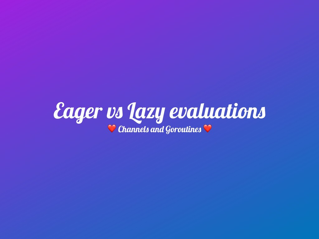 Eager vs Lazy evaluations ❤ Channels and Gorout...