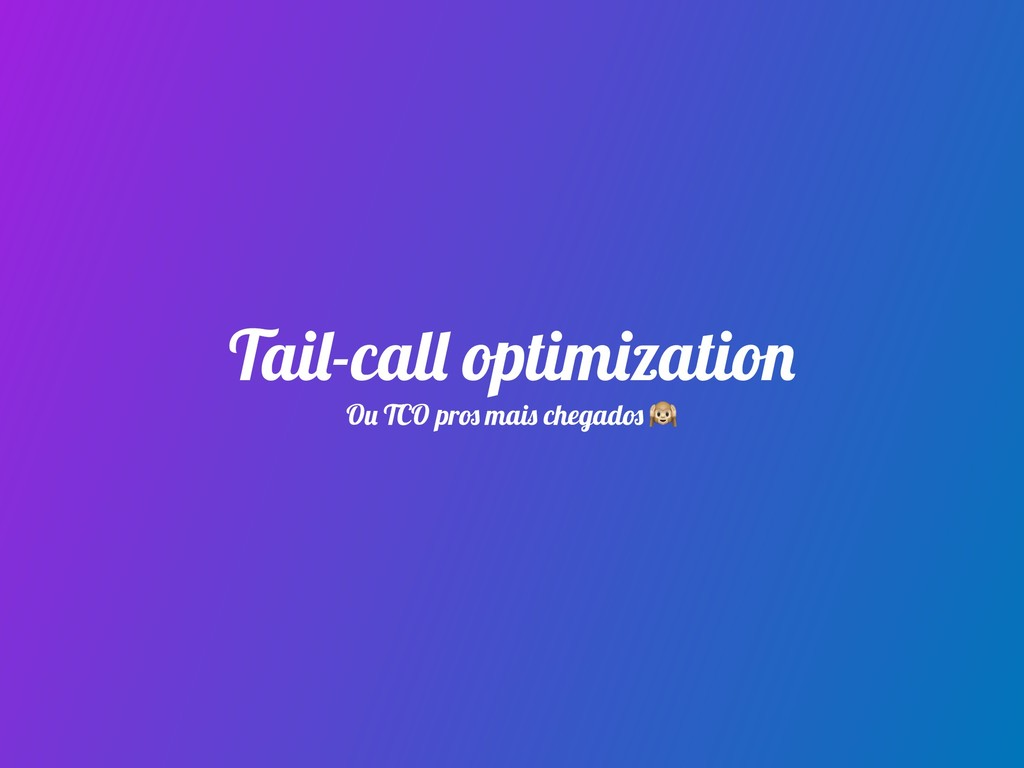 Tail-call optimization Ou TCO pros mais chegado...