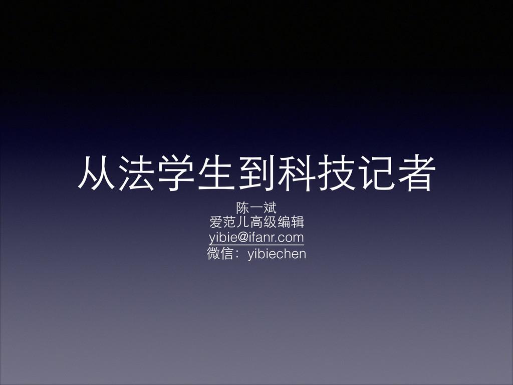 从法学⽣生到科技记者 陈⼀一斌 爱范⼉儿⾼高级编辑 yibie@ifanr.com 微信:yi...