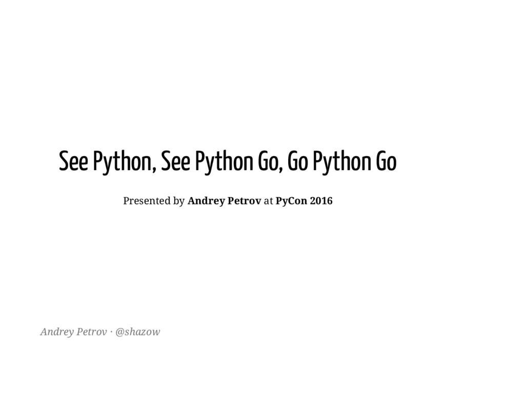 See Python, See Python Go, Go Python Go Present...
