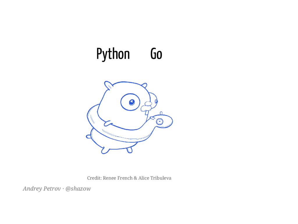 Python Go Andrey Petrov · @shazow Credit: Renee...