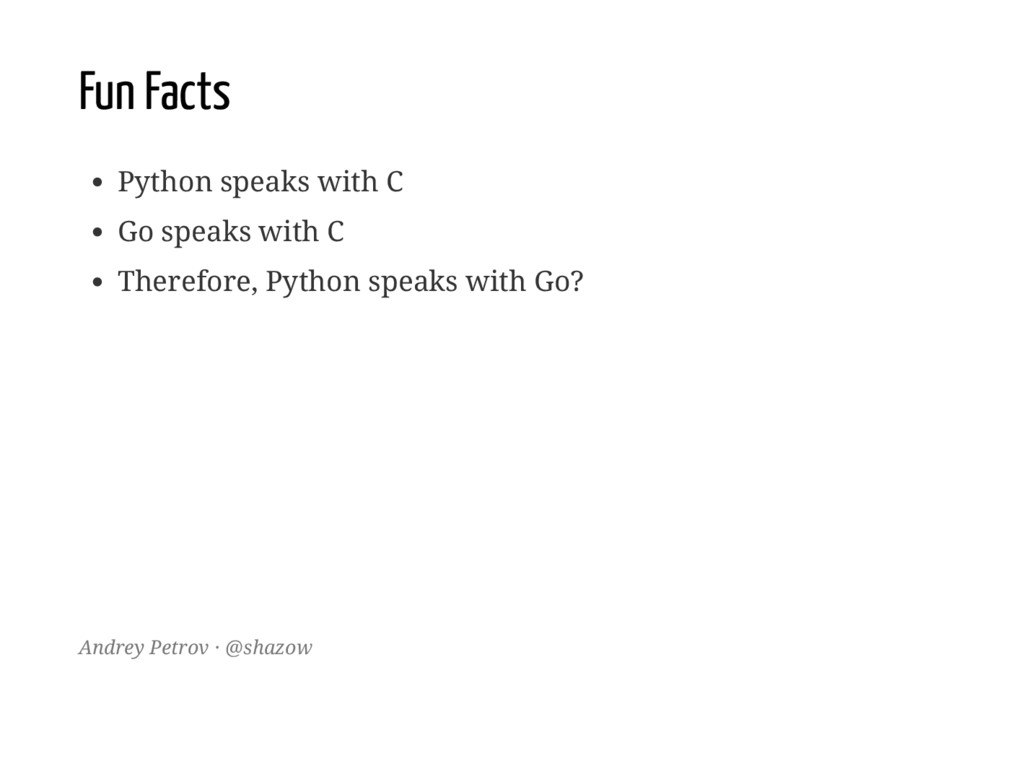 Fun Facts Python speaks with C Go speaks with C...