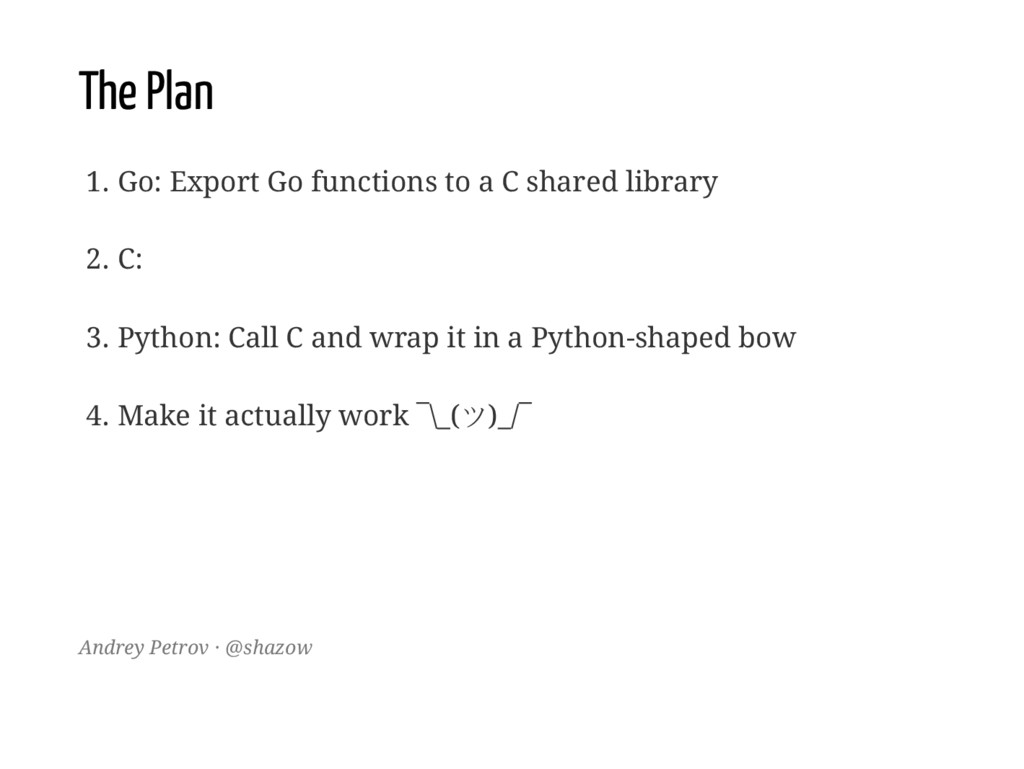 The Plan 1. Go: Export Go functions to a C shar...