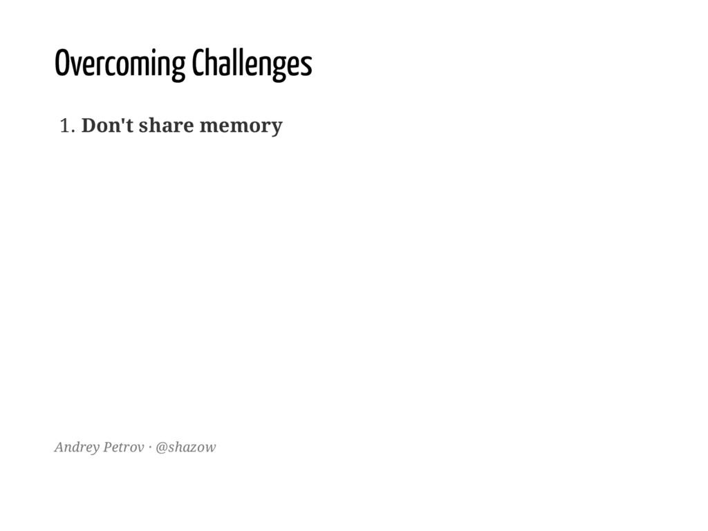 Overcoming Challenges 1. Don't share memory And...