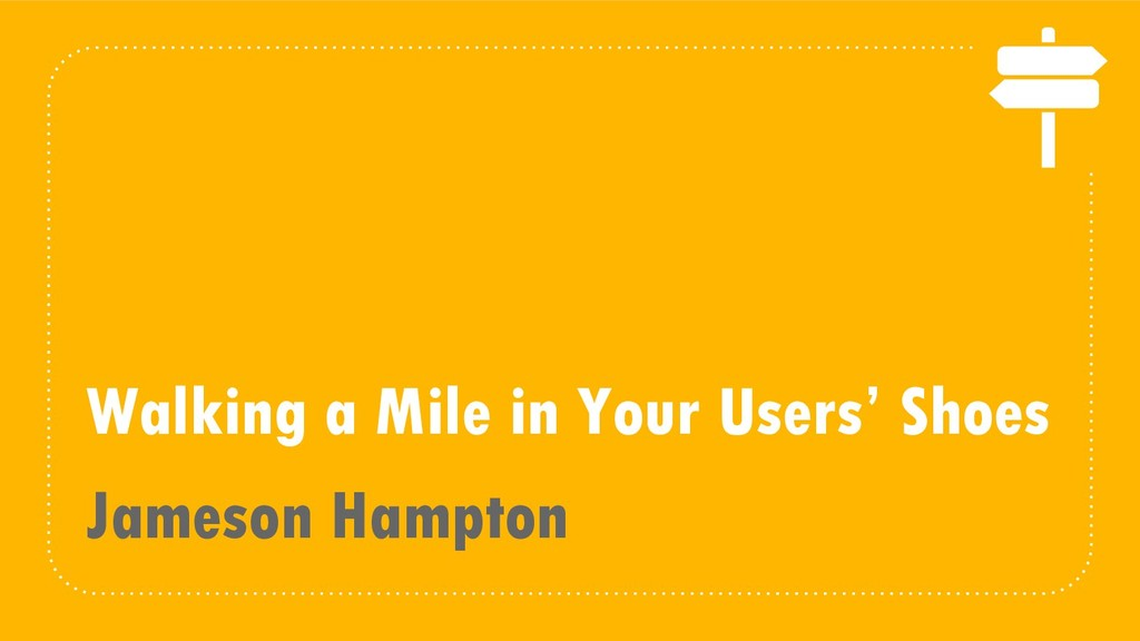 Walking a Mile in Your Users' Shoes Jameson Ham...