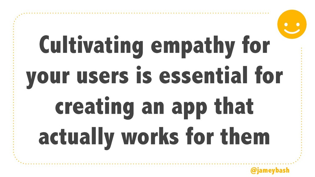Cultivating empathy for your users is essential...