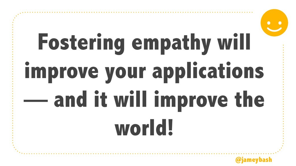 Fostering empathy will improve your application...