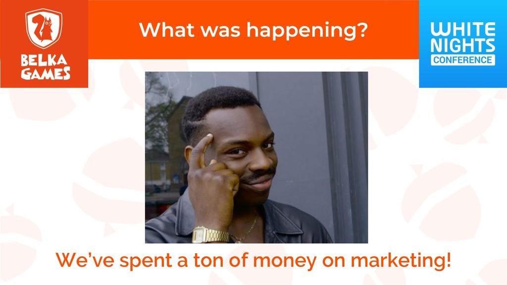 We've spent a ton of money on marketing!