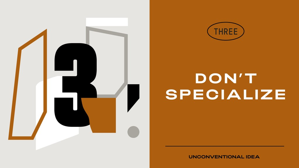 DON'T SPECIALIZE THREE UNCONVENTIONAL IDEA 3