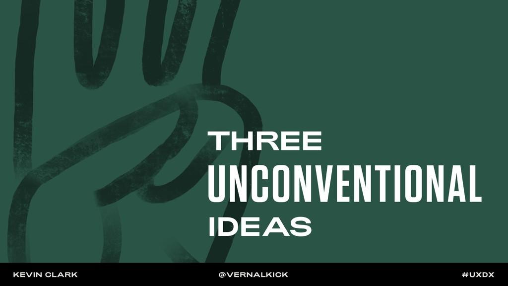 THREE UNCONVENTIONAL IDEAS KEVIN CLARK @VERNALK...