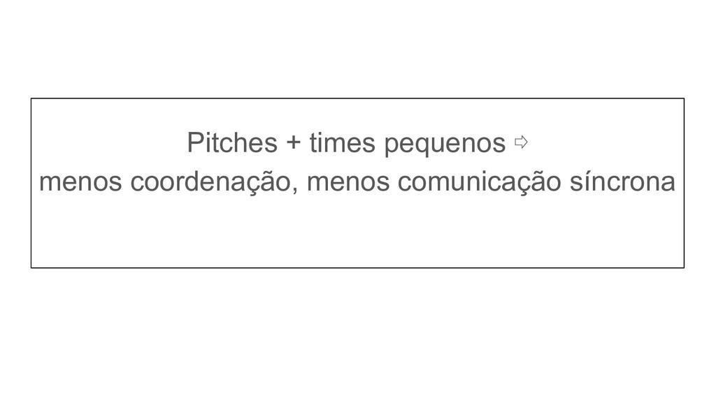 Pitches + times pequenos ⇨ menos coordenação, m...