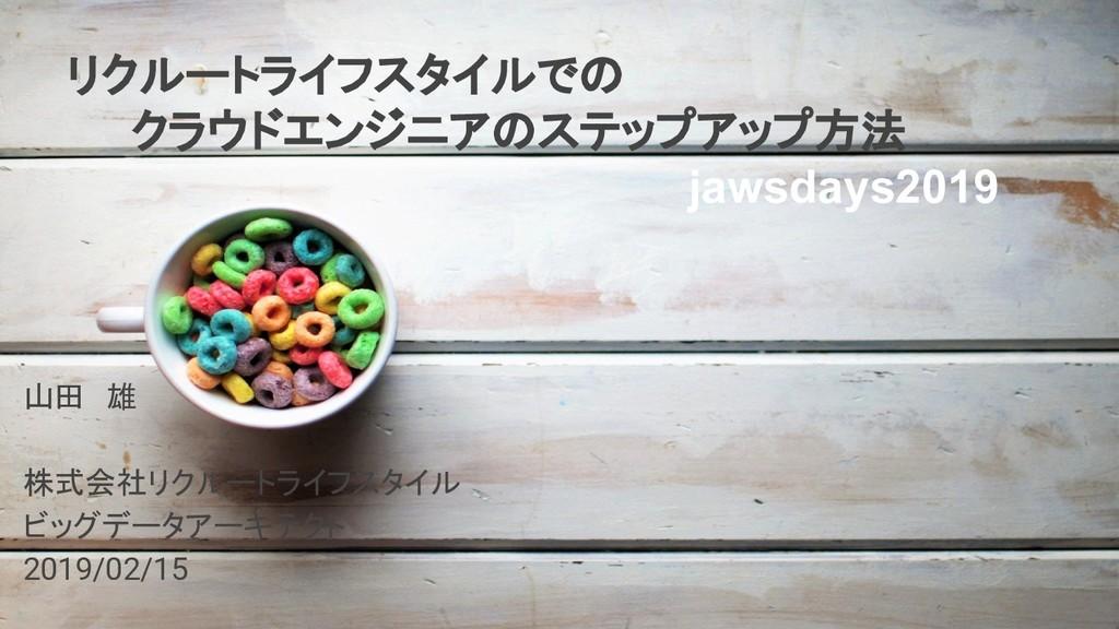 山田 雄 株式会社リクルートライフスタイル ビッグデータアーキテクト 2019/02/15 リ...