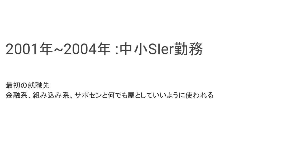 2001年~2004年 :中小SIer勤務 最初の就職先 金融系、組み込み系、サポセンと何でも...