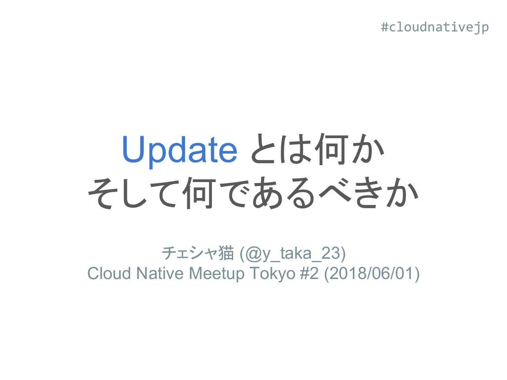 Update とは何か そして何であるべきか チェシャ猫 (@y_taka_23) Cloud...