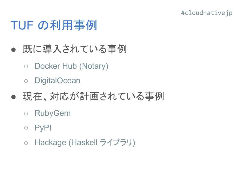 TUF の利用事例 ● 既に導入されている事例 ○ Docker Hub (Notary) ○...