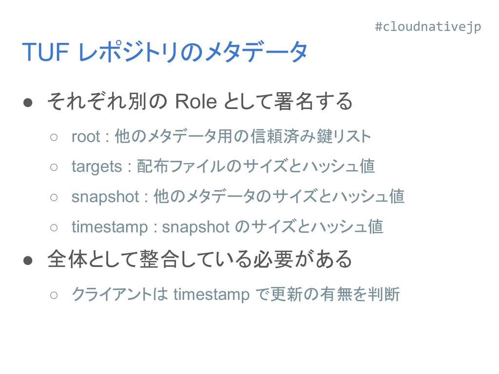 TUF レポジトリのメタデータ ● それぞれ別の Role として署名する ○ root : ...