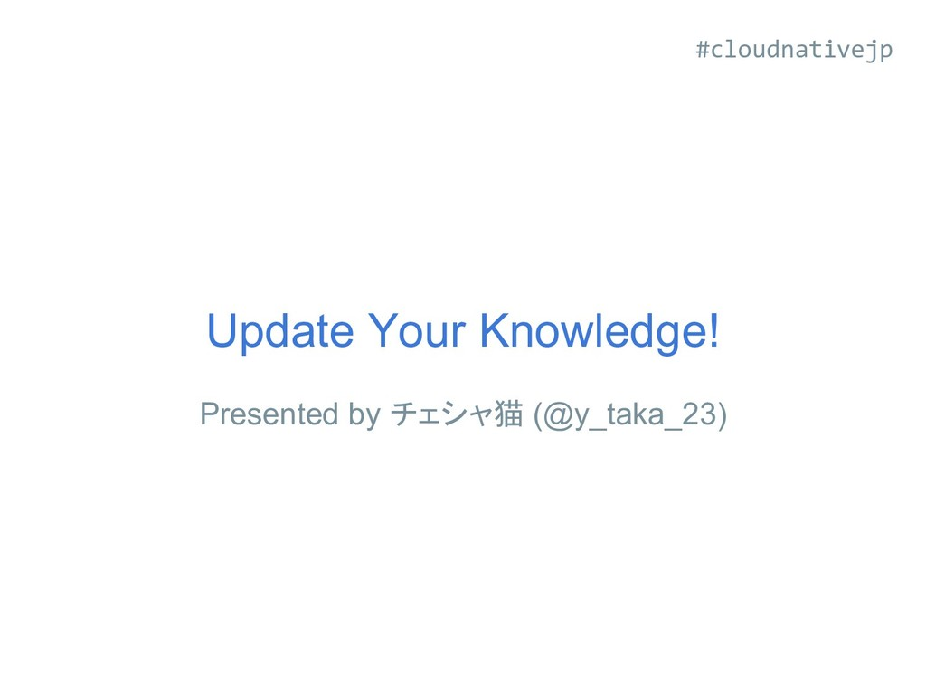 Update Your Knowledge! Presented by チェシャ猫 (@y_t...