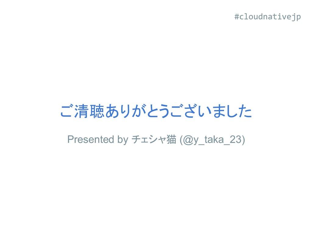 ご清聴ありがとうございました Presented by チェシャ猫 (@y_taka_23) ...