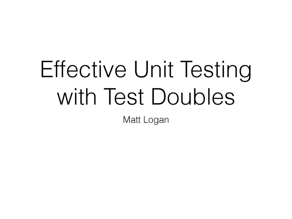 Matt Logan Effective Unit Testing with Test Dou...