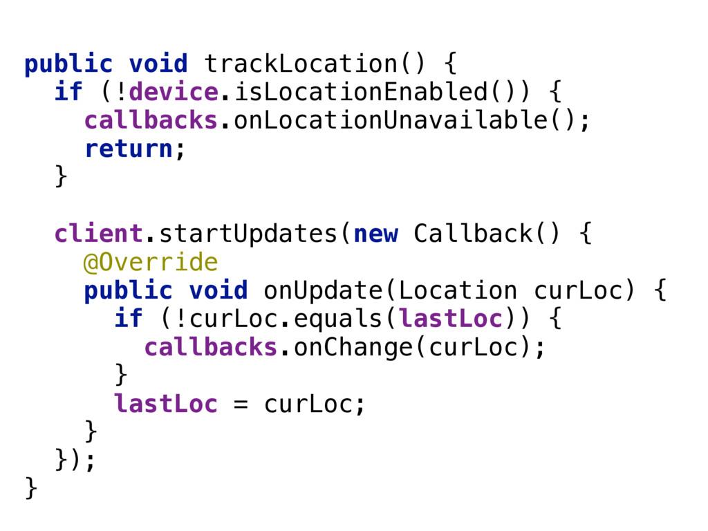 public void trackLocation() { if (!device.isLo...