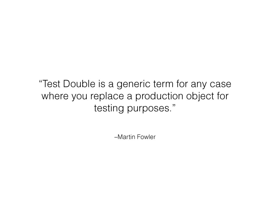 "–Martin Fowler ""Test Double is a generic term f..."