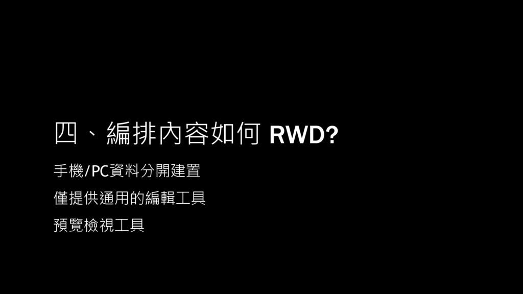 四、編排內容如何 RWD? 手機/PC資料分開建置 僅提供通用的編輯工具 預覽檢視工具