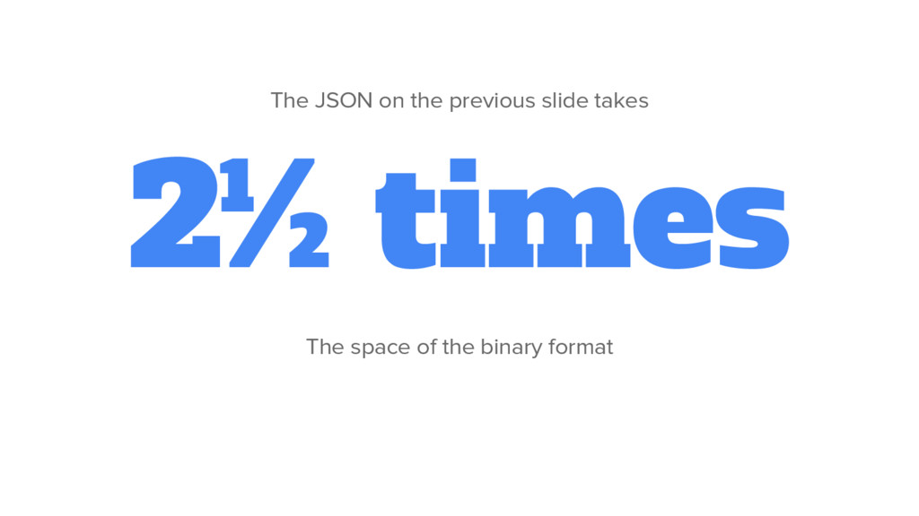 2½ times The space of the binary format The JSO...