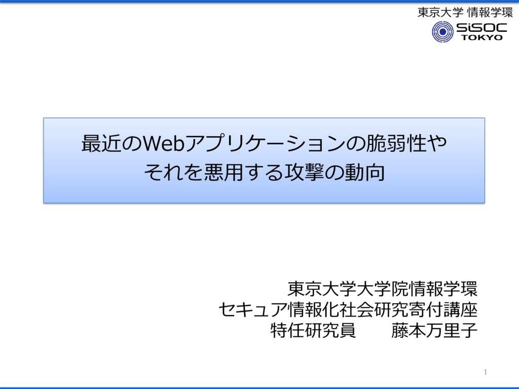 東京大学 情報学環 最近のWebアプリケーションの脆弱性や それを悪用する攻撃の動向 1 東京...