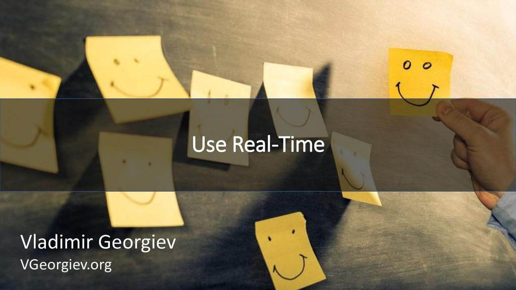 Use Real-Time Vladimir Georgiev VGeorgiev.org