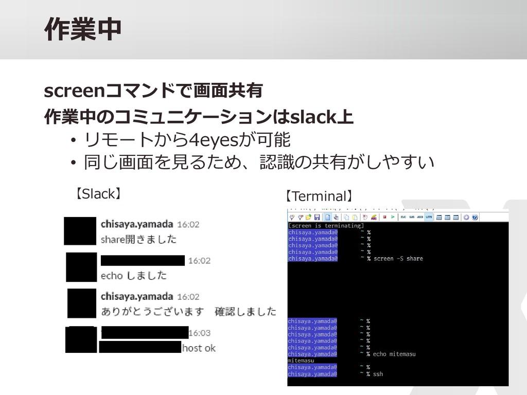 04 作業中 screenコマンドで画面共有 作業中のコミュニケーションはslack上 • リ...