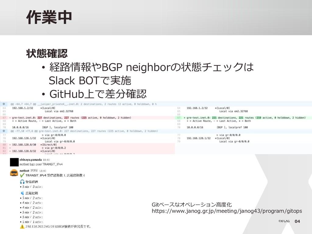 04 作業中 状態確認 • 経路情報やBGP neighborの状態チェックは Slack B...