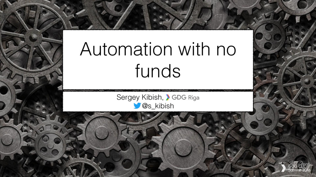 Automation with no funds Sergey Kibish, GDG Rig...