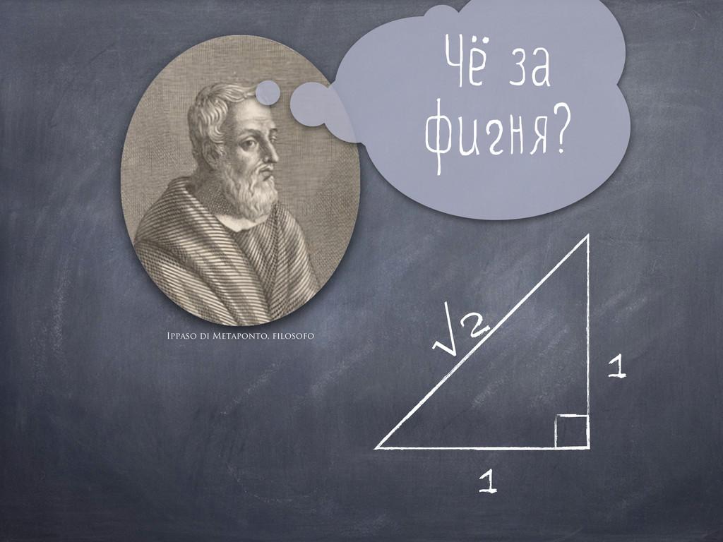 Ч а ф ня? Ippaso di Metaponto, filosofo 1 1 √2