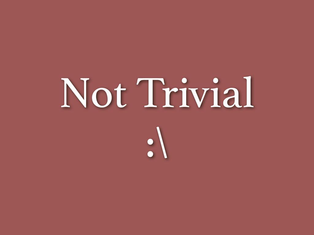 Not Trivial :\