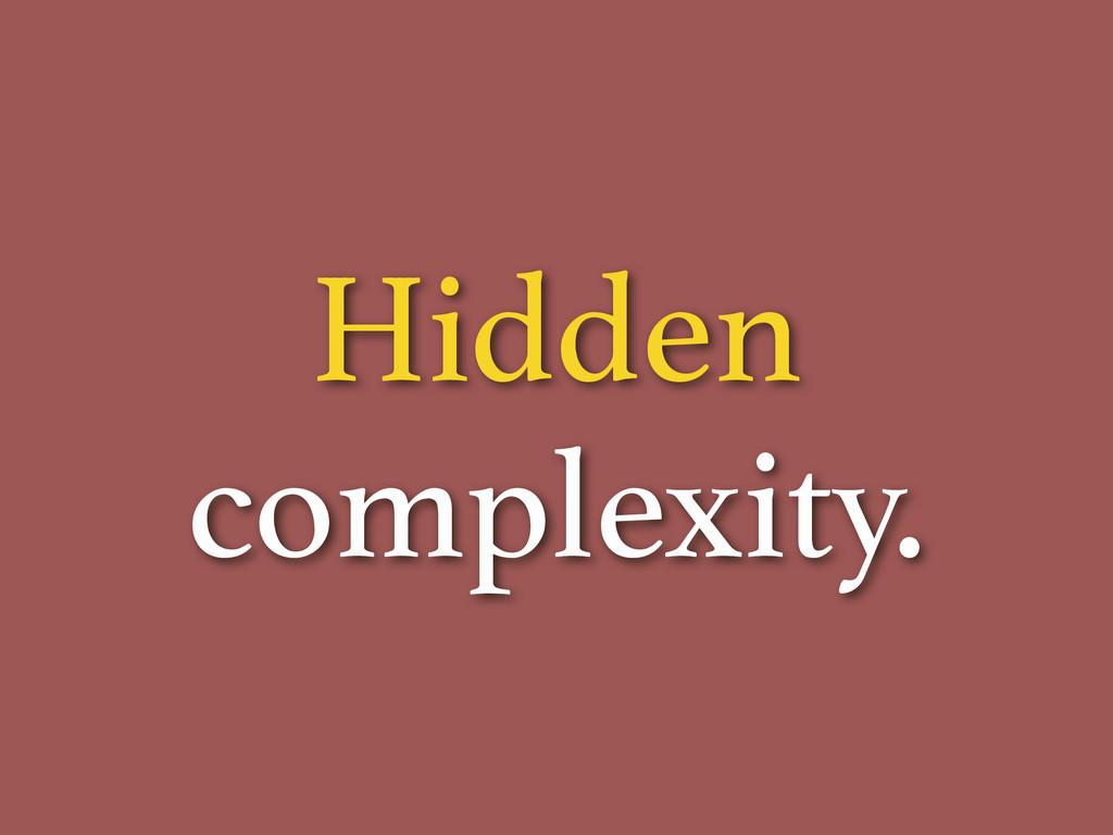 Hidden complexity.