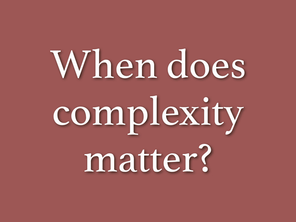 When does complexity matter?