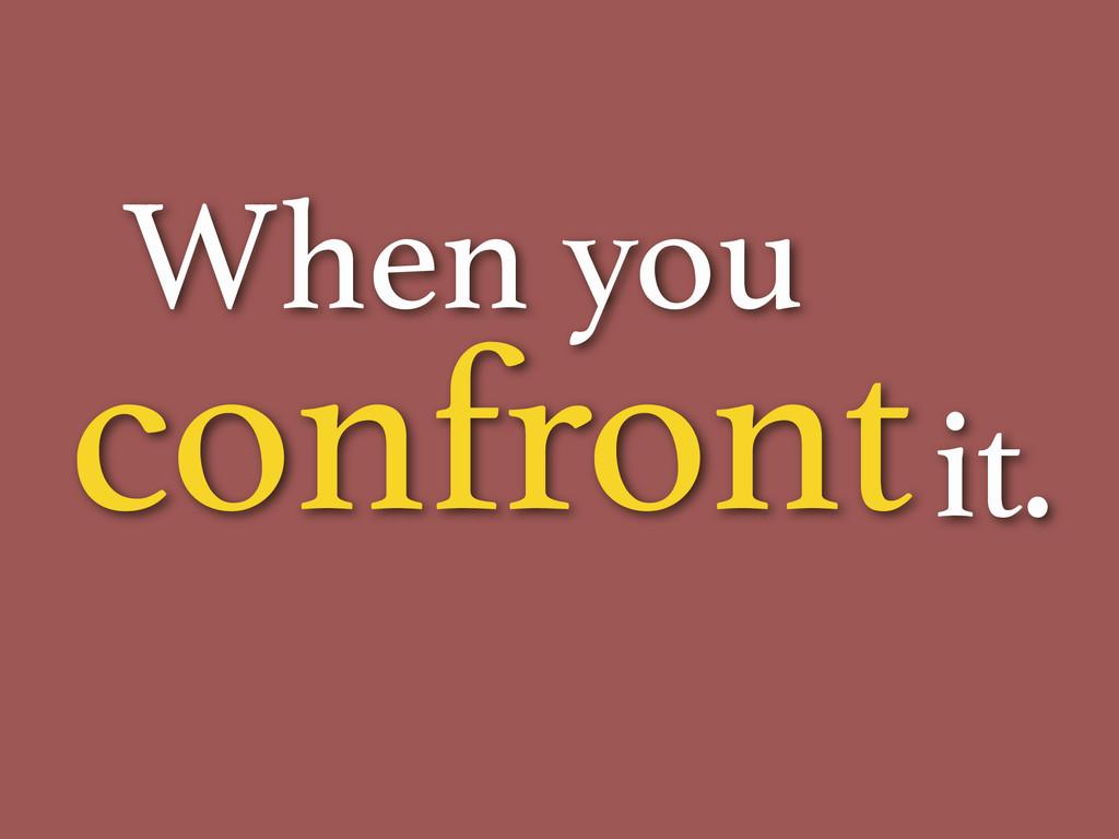 confront When you it.